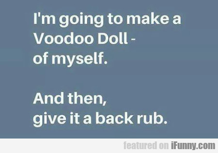 I'm Going To Make A Voodoo Doll - And Then...
