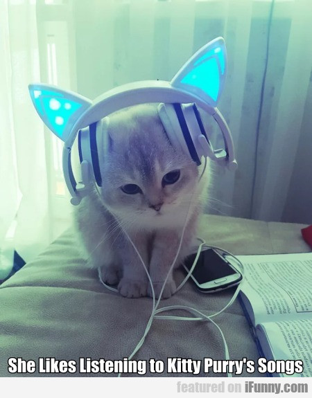 She Likes Listening To Kitty Purry's Songs..