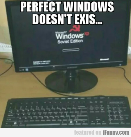 Perfect Windows doesn't exis-...