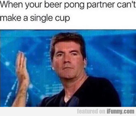 When Your Beer Pong Partner Can't Make A...
