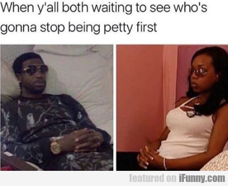When Y'all Both Waiting To See Who's Gonna...