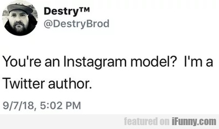 You're An Instagram Model - I'm A Twitter Author