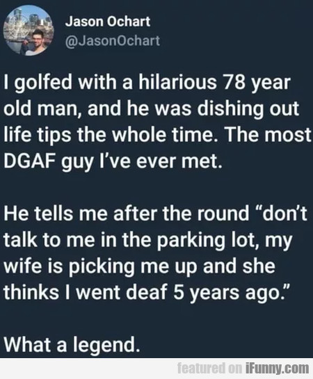 I golfed with a hilarious 78 year old man and...