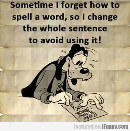 Sometimes I Forget How To Spell A Word So I...