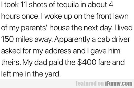 I Took 11 Shots Of Tequila In About 4 Hours Once..