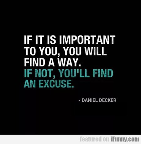 If It Is Important To You, You Will Find A Way...