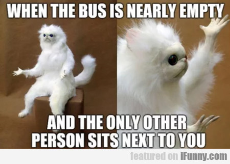 When The Bus Is Nearly Empty And The Only...