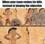 When Your Team Rushes For Kills Instead Of...