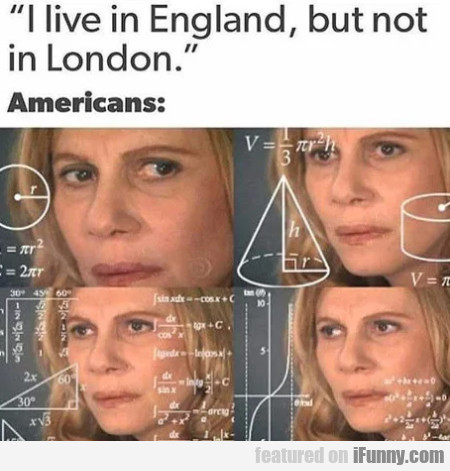 I Live In England, But Not In London - Americans..