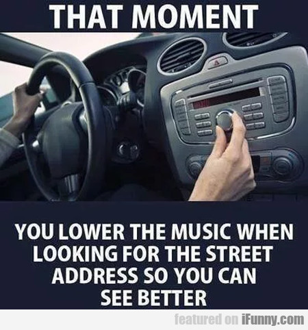 That moment you lower the music when looking...