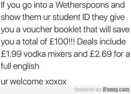 If you go into a Wetherspoons and show them ur...