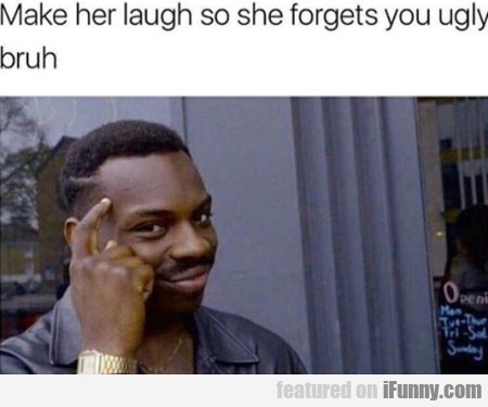 Make Her Laugh So She Forgets You Ugly Bruh