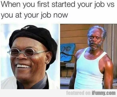 When You First Started Your Job Vs You At...