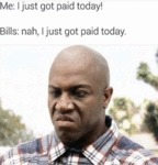 Me: I Just Got Paid Today! Bills: Nah. I Just...