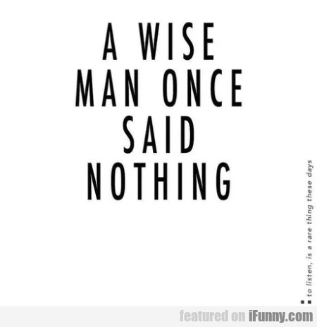 A Wise Man Once Said Nothing...