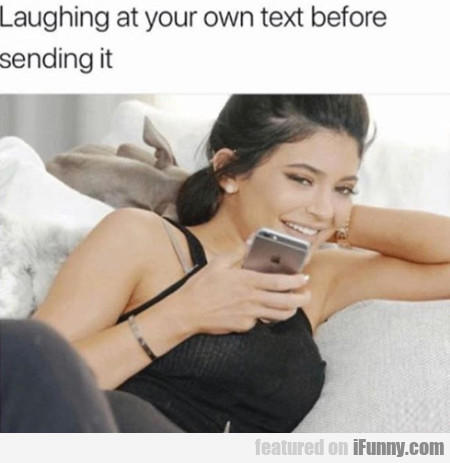 Laughing At Your Own Text Before Sending...
