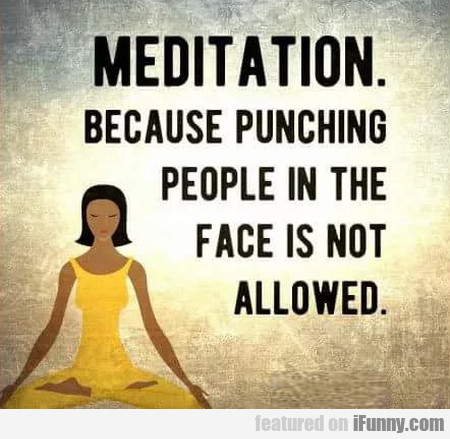 Meditation - because punching people in the...