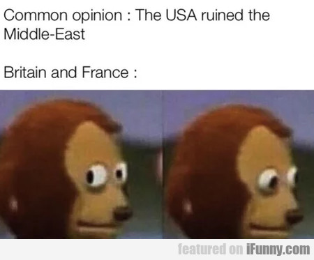 Common Opinion - The Usa Ruined The Middle-east...