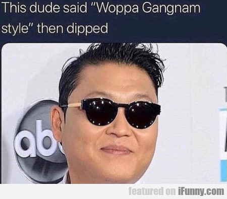This Dude Said Woppa Gangnam Style Then...