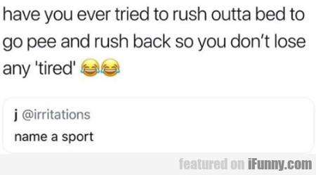 Have You Ever Tried To Rush Outta Bed To Go..