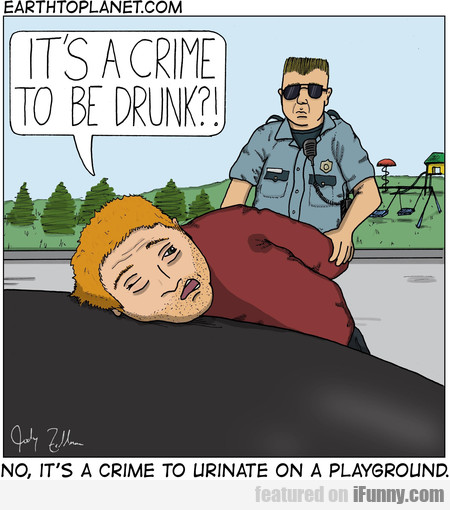 It's A Crime To Be Drunk?! No, It's A Crime To...