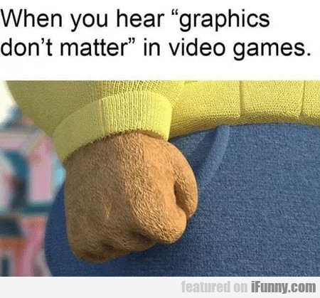 When You Hear Graphics Don't Matter In Video...
