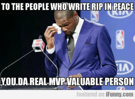 To The People Who Write Rip In Peace You Da Real..