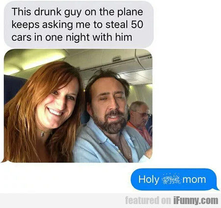 This drunk guy on the plane keeps asking me to...