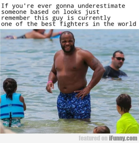 If You're Ever Gonna Underestimate Someone...