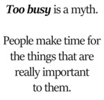 Too Busy Is A Myth. People Make Time For...