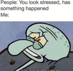 People - You Look Stressed, Has Something...