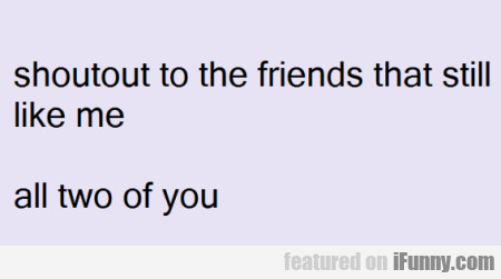 Shoutout To The Friends That Still Like Me...