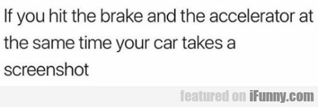 If You Hit The Brake And The Accelerator At The...