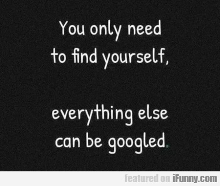 You Only Need To Find Yourself - Everything Else..