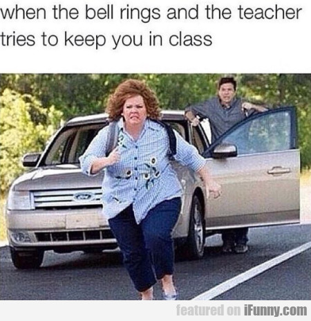 When The Bell Rings And The Teacher Tries To...