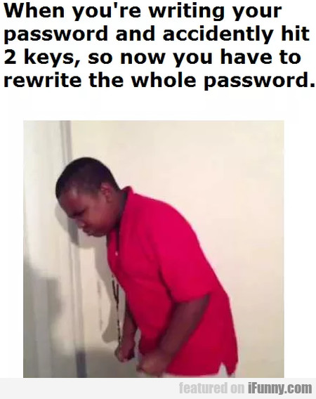 When you're writing your password and...