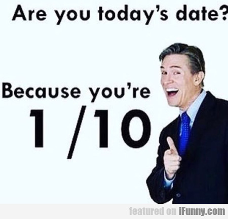 Are You Today's Date - Because You're...