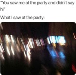 You Saw Me At The Party And Didn't Say Hi...