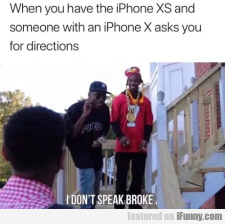 When You Have The Iphone Xs And Someone...