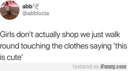 Girls Don't Actually Shop We Just Walk...