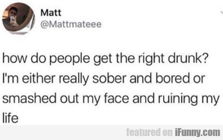 How Do People Get The Right Drunk - I'm Either...