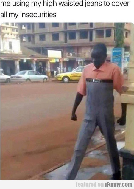 Me Using My High Waisted Jeans To Cover All...