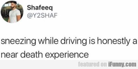 Sneezing While Driving Is Honestly A Near Death...