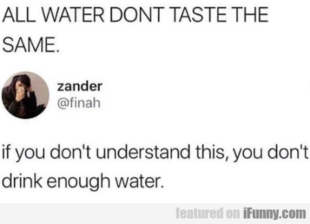 All Water Don't Taste The Same - If You Don't...