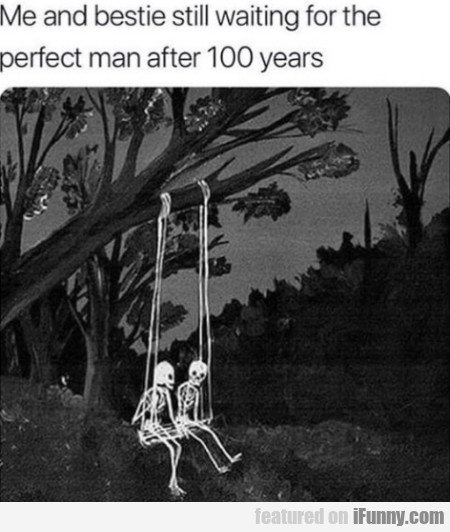 Me And Bestie Still Waiting For The Perfect Man...