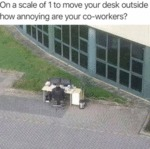 On A Scale Of 1 To Move Your Desk Outside How...