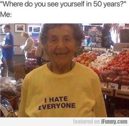 Where Do You See Yourself In 50 Years - Me: