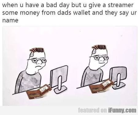 When U Have A Bad Day But U Give A Streamer...