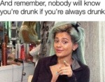 And Remember, Nobody Will Know You're Drunk If...