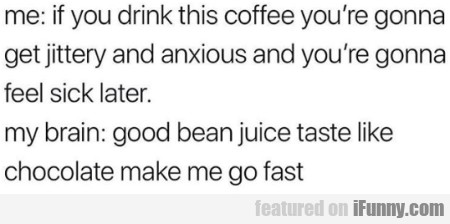 Me: If You Drink This Coffee You're Gonna Get..